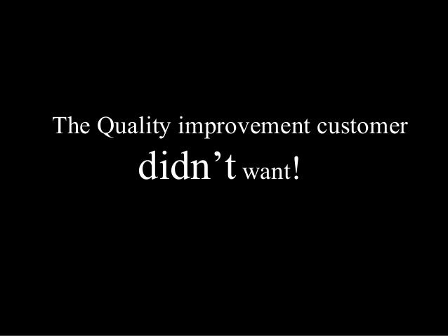 The Quality improvement customer  didn't want!