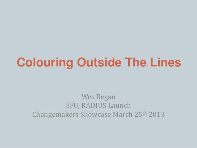 Colouring Outside The Lines Wes Regan SFU, RADIUS Launch Changemakers Showcase March 25th 2013