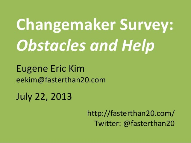 Changemaker Survey: Obstacles and Help Eugene Eric Kim eekim@fasterthan20.com July 22, 2013 http://fasterthan20.com/ Twitt...