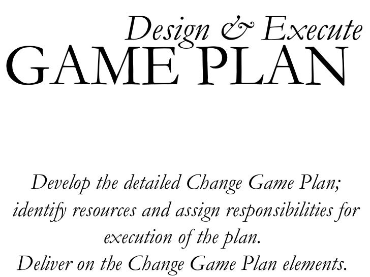 Develop the detailed Change Game Plan; identify resources and assign responsibilities for execution of the plan.  Deliver ...