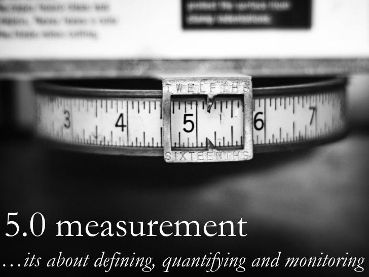 5.0 measurement … its about defining, quantifying and monitoring
