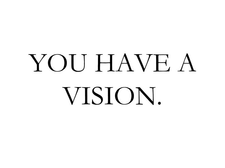 YOU HAVE A  VISION.