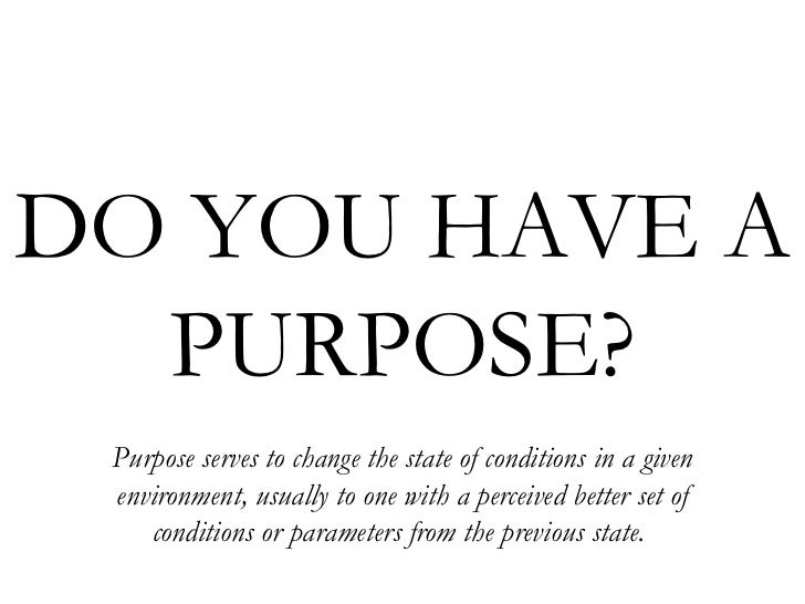 DO YOU HAVE A  PURPOSE? Purpose serves to change the state of conditions in a given environment, usually to one with a per...