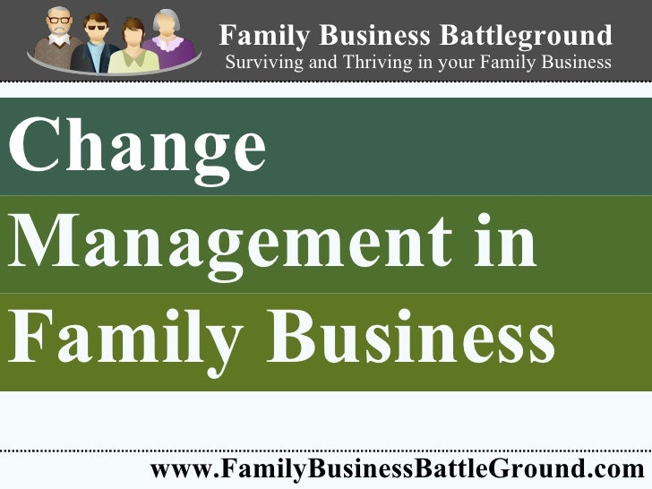 Change  Management in   Family Business   www.FamilyBusinessBattleGround.com Family Business Battleground Surviving and Th...