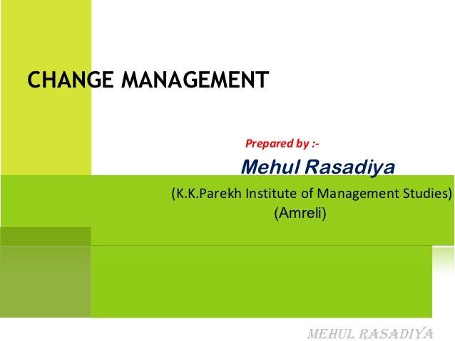 CHANGE MANAGEMENT                     Prepared by :-                    Mehul Rasadiya          (K.K.Parekh Institute of M...
