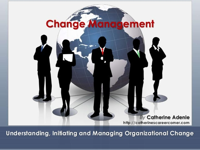 Change Management Understanding, Initiating and Managing Organizational Change By Catherine Adenle http://catherinescareer...