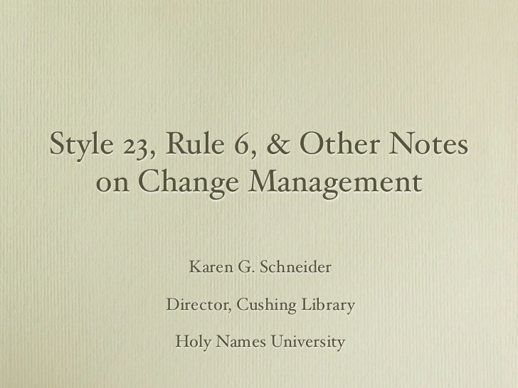 Style 23, Rule 6, & Other Notes   on Change Management           Karen G. Schneider        Director, Cushing Library      ...