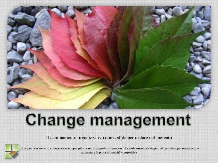 Change management<br />Il cambiamento organizzativo come sfida per restare nel mercato<br />Le organizzazioni e le aziende...