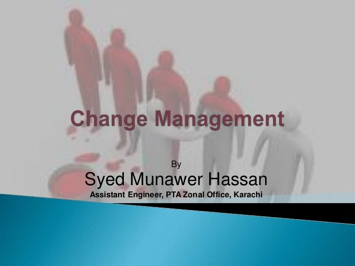 Change Management<br />By<br />SyedMunawer Hassan<br />Assistant Engineer, PTA Zonal Office, Karachi<br />