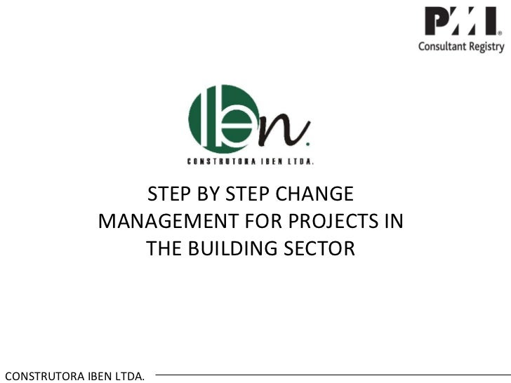 STEP BY STEP CHANGE              MANAGEMENT FOR PROJECTS IN                 THE BUILDING SECTORCONSTRUTORA IBEN LTDA.