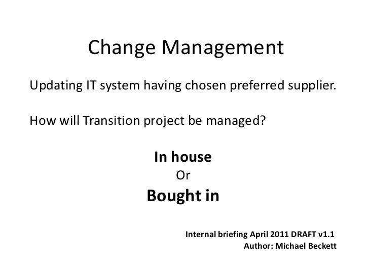 Change Management Updating IT system having chosen preferred supplier. How will Transition project be managed? In house Or...