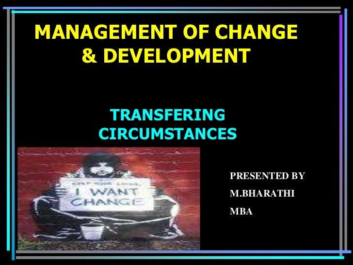 MANAGEMENT OF CHANGE   & DEVELOPMENT     TRANSFERING    CIRCUMSTANCES                PRESENTED BY                M.BHARATH...