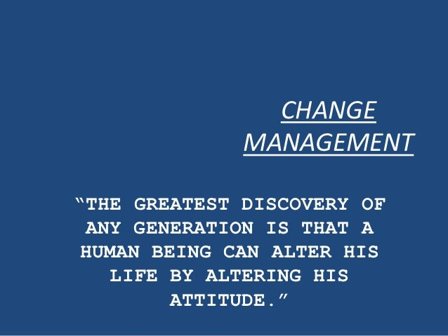 "CHANGE              MANAGEMENT""THE GREATEST DISCOVERY OF ANY GENERATION IS THAT AHUMAN BEING CAN ALTER HIS   LIFE BY ALTER..."