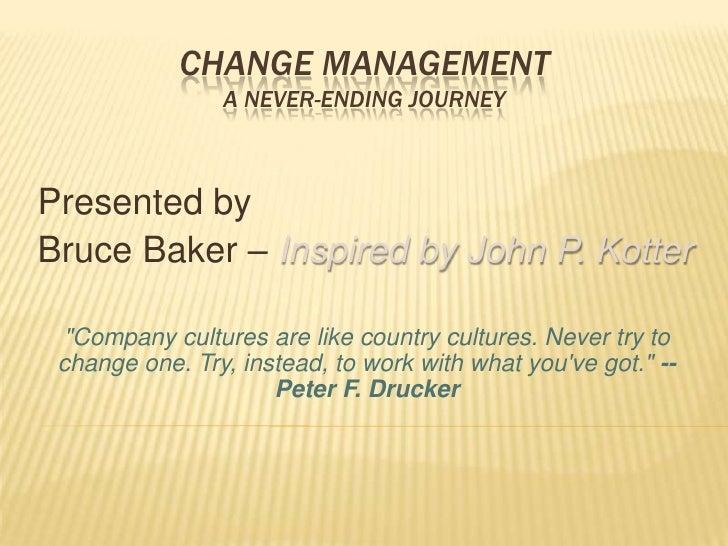 "Change Management A Never-Ending Journey <br />Presented by<br />Bruce Baker – Inspired by John P. Kotter<br />""Compa..."