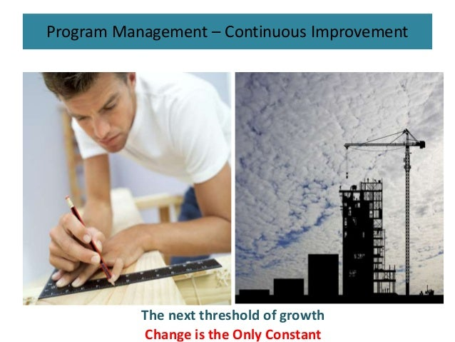 Program Management – Continuous Improvement The next threshold of growth Change is the Only Constant