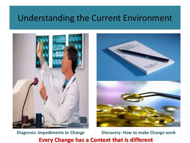 Understanding the Current Environment Diagnosis: Impediments to Change Discovery: How to make Change work Every Change has...