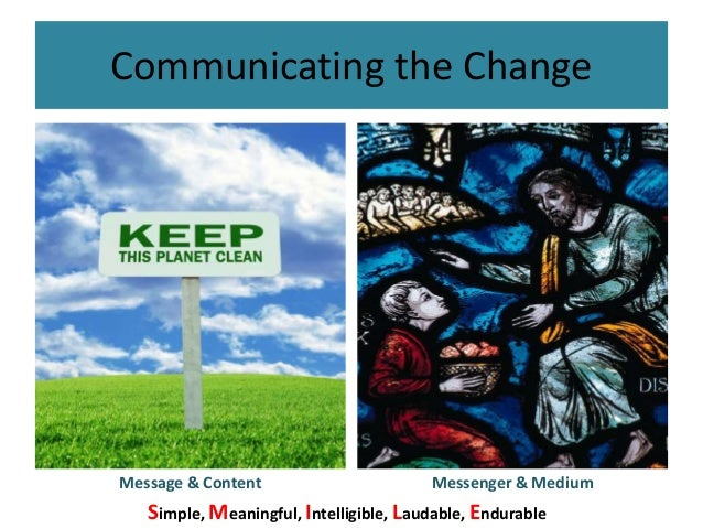 Communicating the Change Message & Content Messenger & Medium Simple, Meaningful, Intelligible, Laudable, Endurable