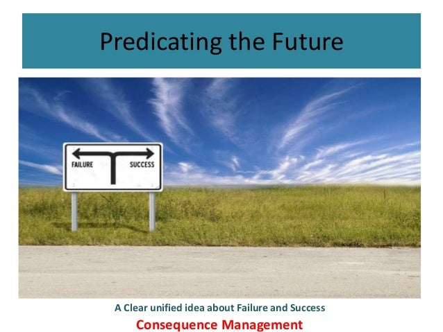 Predicating the Future A Clear unified idea about Failure and Success Consequence Management