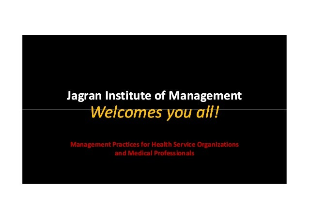 Jagran Institute of Management  Welcomes you all! Management Practices for Health Service Organizations and Medical Profes...