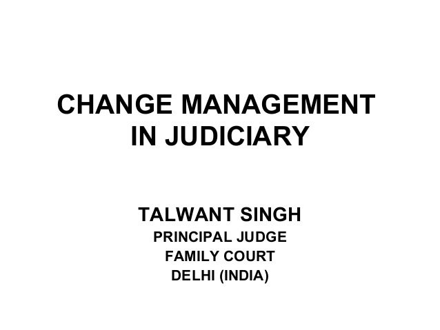 CHANGE MANAGEMENT IN JUDICIARY TALWANT SINGH PRINCIPAL JUDGE FAMILY COURT DELHI (INDIA)
