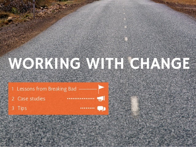 WORKING WITH CHANGE 1LessonsfromBreakingBad  2Casestudies 3Tips