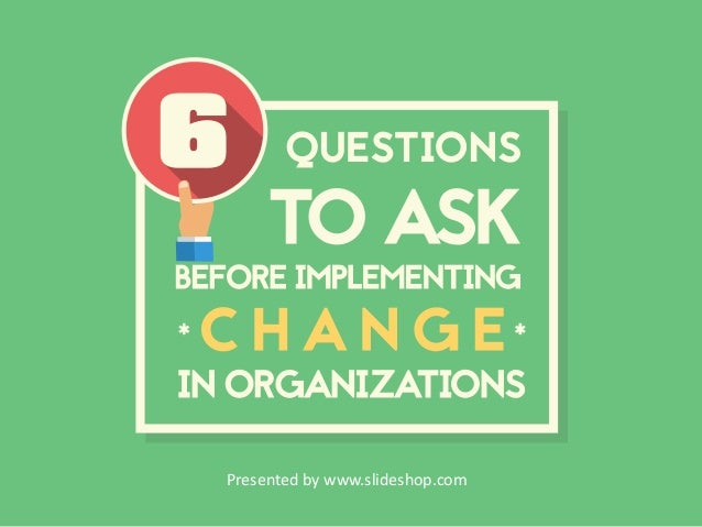 6 Questions to Ask Before Impleting Change in Organizations