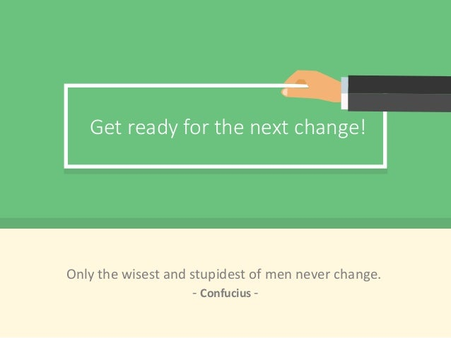 Get ready for the next change! Only the wisest and stupidest of men never change. - Confucius -