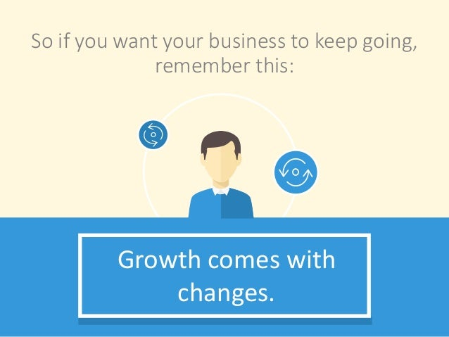 So if you want your business to keep going, remember this: Growth comes with changes.