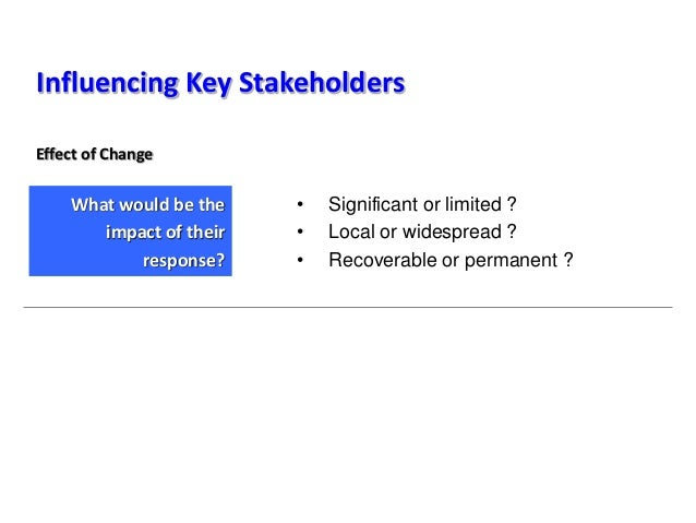 Influencing Key Stakeholders • Significant or limited ? • Local or widespread ? • Recoverable or permanent ? What would be...