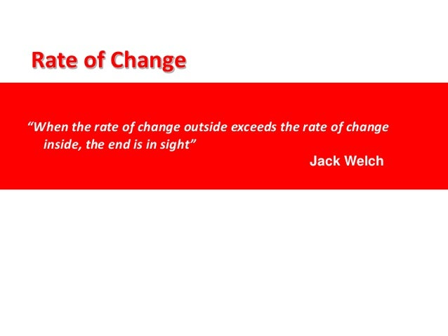 """""""When the rate of change outside exceeds the rate of change inside, the end is in sight"""" Rate of Change Jack Welch"""