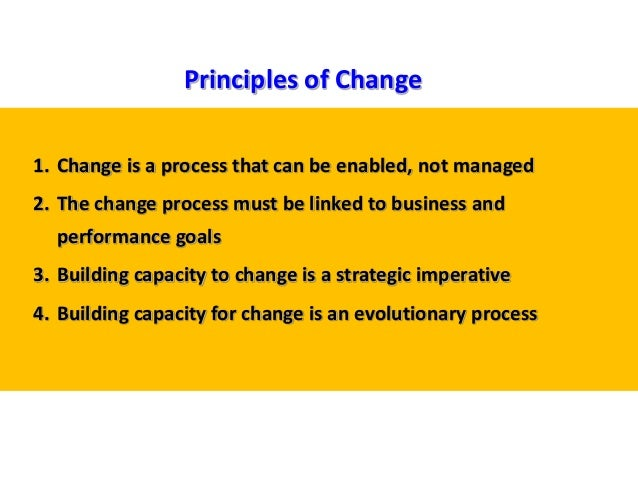 1. Change is a process that can be enabled, not managed 2. The change process must be linked to business and performance g...
