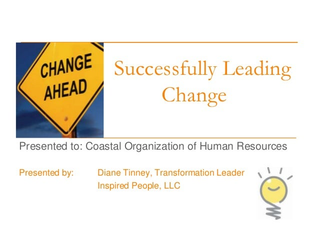 Successfully Leading Change Presented to: Coastal Organization of Human Resources Presented by:  Diane Tinney, Transformat...