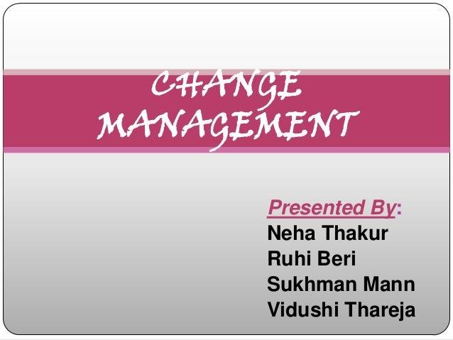CHANGEMANAGEMENT      Presented By:      Neha Thakur      Ruhi Beri      Sukhman Mann      Vidushi Thareja