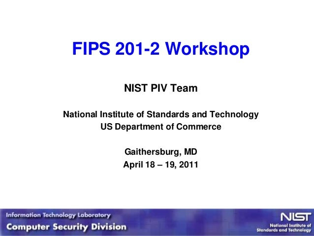 FIPS 201-2 Workshop              NIST PIV TeamNational Institute of Standards and Technology         US Department of Comm...