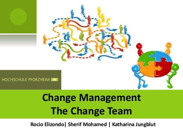 Change Management     The Change TeamRocio Elizondo| Sherif Mohamed | Katharina Jungblut