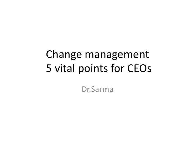Change management 5 vital points for CEOs Dr.Sarma
