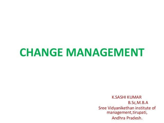 CHANGE MANAGEMENT K.SASHI KUMAR B.Sc,M.B.A Sree Vidyanikethan institute of management,tirupati, Andhra Pradesh.