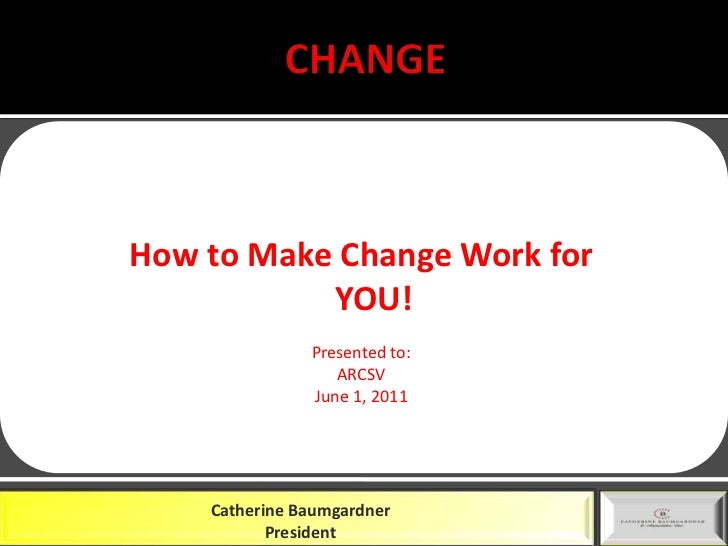 CHANGE<br />How to Make Change Work for YOU!<br />Presented to:<br />ARCSV<br />June 1, 2011<br />