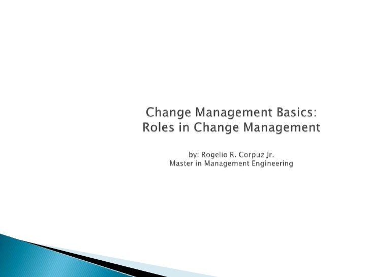 Change Management Basics: Roles in Change Managementby: Rogelio R. Corpuz Jr.Master in Management Engineering<br />