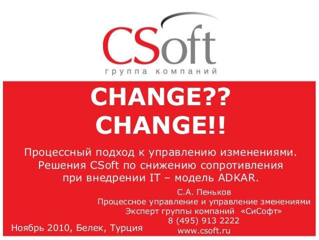 CHANGE?? CHANGE!! Процессный подход к управлению изменениями. Решения CSoft по снижению сопротивления при внедрении IT – м...