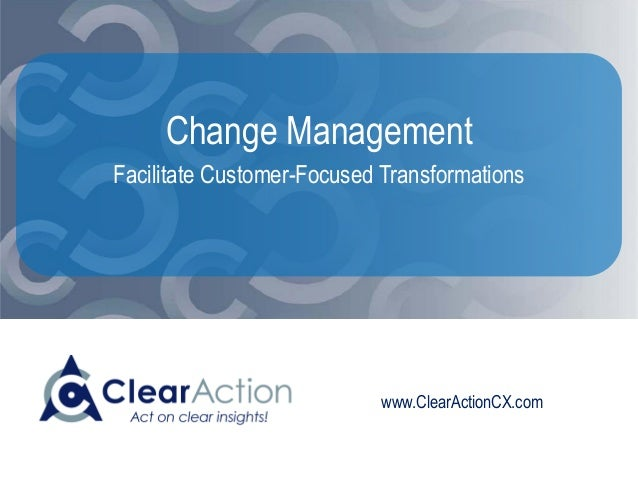 www.ClearActionCX.com Change Management Facilitate Customer-Focused Transformations