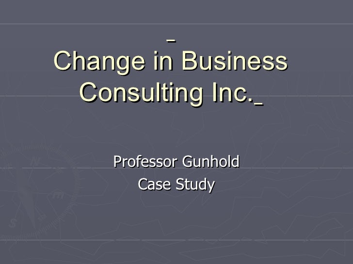 Change in Business Consulting Inc.   Professor Gunhold Case Study