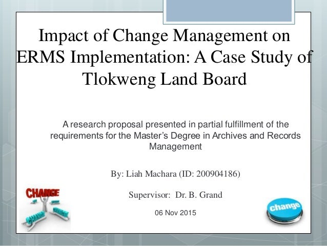 Impact of Change Management on ERMS Implementation: A Case Study of Tlokweng Land Board A research proposal presented in p...