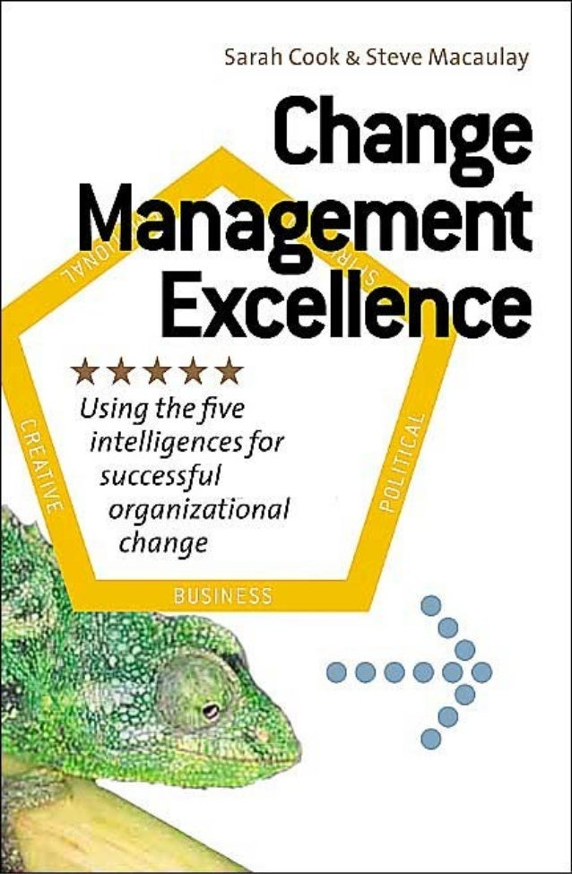 Change Management Excellence Using the five intelligences for successful organizational change  Sarah Cook & Steve Macaula...