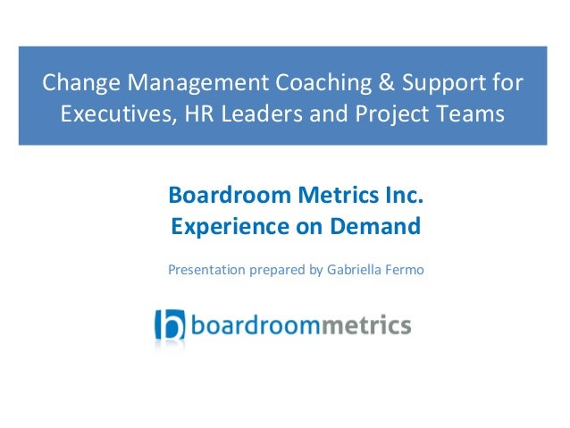 Change Management Coaching & Support for Executives, HR Leaders and Project Teams Boardroom Metrics Inc. Experience on Dem...