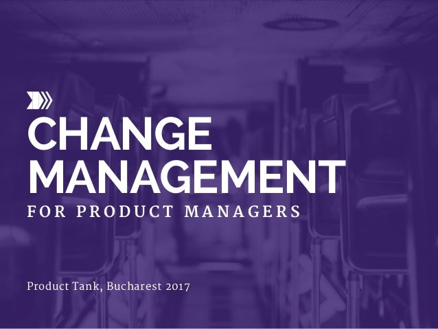 CHANGE MANAGEMENT F O R P R O D U C T M A N A G E R S Product Tank, Bucharest 2017