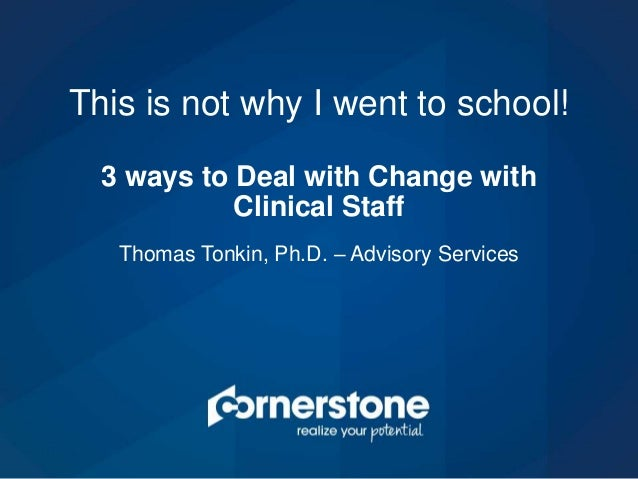Thomas Tonkin, Ph.D. – Advisory Services This is not why I went to school! 3 ways to Deal with Change with Clinical Staff