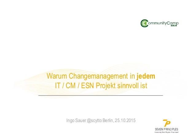 Warum Changemanagement in jedem IT / CM / ESN Projekt sinnvoll ist Ingo Sauer @scytto Berlin, 25.10.2015