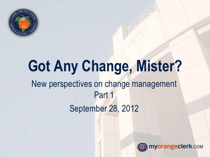 Got Any Change, Mister?New perspectives on change management                 Part 1         September 28, 2012