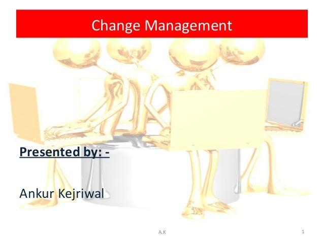 Change ManagementPresented by: -Ankur Kejriwal                   A.K         1
